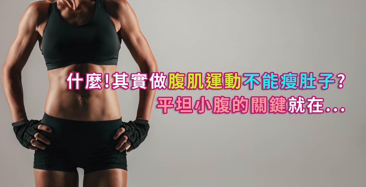 什麼!其實做腹肌運動不能瘦肚子?平坦小腹的關鍵就在...