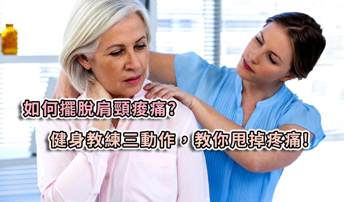 如何擺脫肩頸痠痛?健身教練三動作,教你甩掉疼痛!