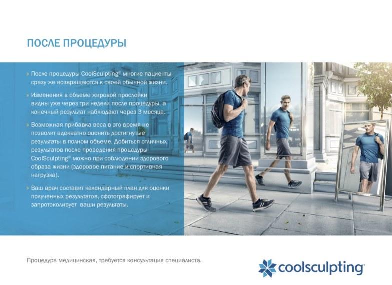 После процедуры CoolSculpting® многие пациенты сразу же возвращаются к своей обычной жизни. Изменения в объеме жировой прослойки видны уже через три недели после процедуры, а конечный результат наблюдают через 3 месяца. Возможная прибавка веса в это время не позволит адекватно оценить достигнутые результаты в полном объеме. Добиться отличных результатов после проведения процедуры CoolSculpting® можно при соблюдении здорового образа жизни (здоровое питание и спортивная нагрузка). Ваш врач составит календарный план для оценки полученных результатов, сфотографирует и запротоколирует ваши результаты.