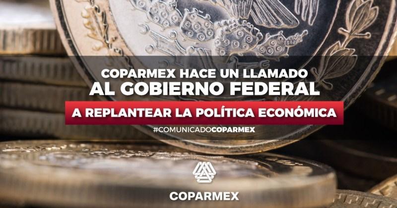 COPARMEX HACE UN LLAMADO AL GOBIERNO FEDERAL A REPLANTEAR LA POLÍTICA ECONÓMICA