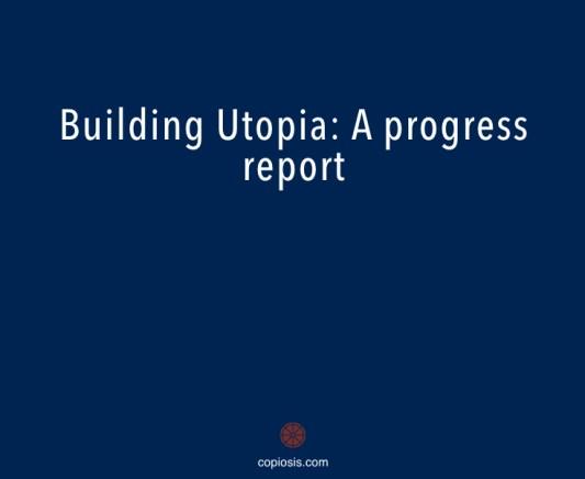 Building Utopia a progress report