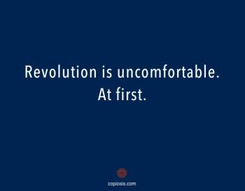 Revolution is uncomfortable
