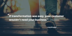 If transformation was easy, your customer wouldn't need your business. – Sonia Simone