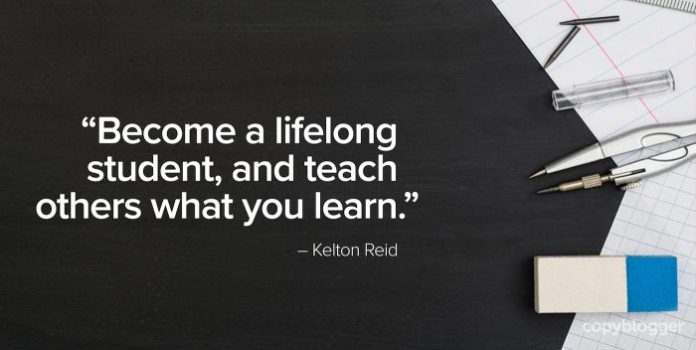 """""""Become a lifelong student, and teach others what you learn."""" – Kelton Reid"""