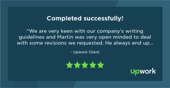 "Five-star Upwork review reading ""We are very keen with our company's writing guidelines and Martin was very open minded to deal with some revisions we requested. He always end up delivering good quality work. Highly recommended!"""