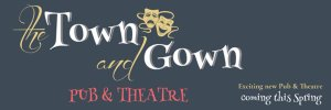 Banner shows Town and Gown pub and theatre opening Spring 2020