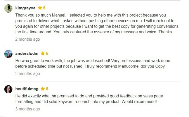 Thank you so much Manuel, I selected you to help me with this project because you promised to deliver what I asked without pushing other services on me. I will reach out to you again for other projects because I want to get the best copy for generating conversions the first time around. You truly captured the essence of my message and voice. Thanks. He was great to work with, the job was as described! Very professional and work done before scheduled time but not rushed. I truly recommend Manucornel for your Copy. He did exactly what he promised to do and provided good feedback on sales page formatting and did solid keyword research into my product. Would recommend!