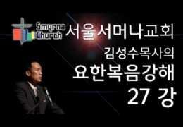 김성수목사  –  요한복음 강해 (27회)  :  ( 요 6 : 36 ~ 40 )