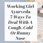 Working Girl Ayurveda – 7 Ways To Deal With A Cough, Cold Or Runny Nose