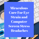 Miraculous Cure For Eye Strain and Computer Screen Stress Headaches