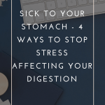 Sick to Your Stomach - 4 Ways to Stop Stress Affecting Your Digestion