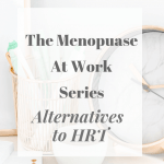 The Menopause At Work Series – Alternatives to HRT