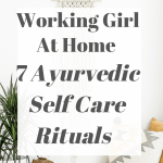 Working Girl At Home – 7 Ayurvedic Self Care Rituals