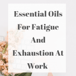 Essential Oils For Fatigue and Exhaustion At Work