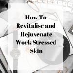 How To Revitalise and Rejuvenate Work Stressed Skin