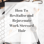 How To Revitalise And Rejuvenate Work Stressed Hair