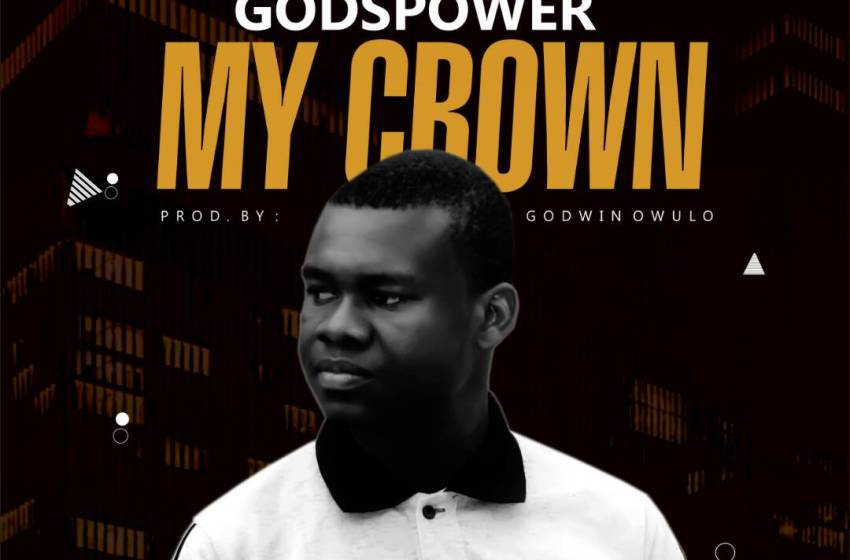 NEW MUSIC: GODSPOWER- MY CROWN  | @AghahowaPowers