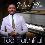 Moses Bliss – Too Faithful |Free Mp3 Download|  @iam_mosesbliss