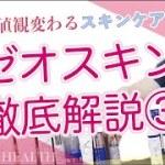 【ゼオスキン】価値観変わるスキンケア!ゼオスキン徹底解説③