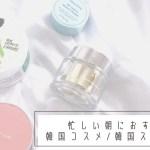 【忙しい朝におすすめ】時短!韓国コスメ&韓国スキンケア