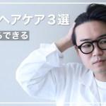 【美容師厳選】日頃からできるメンズヘアケア3選