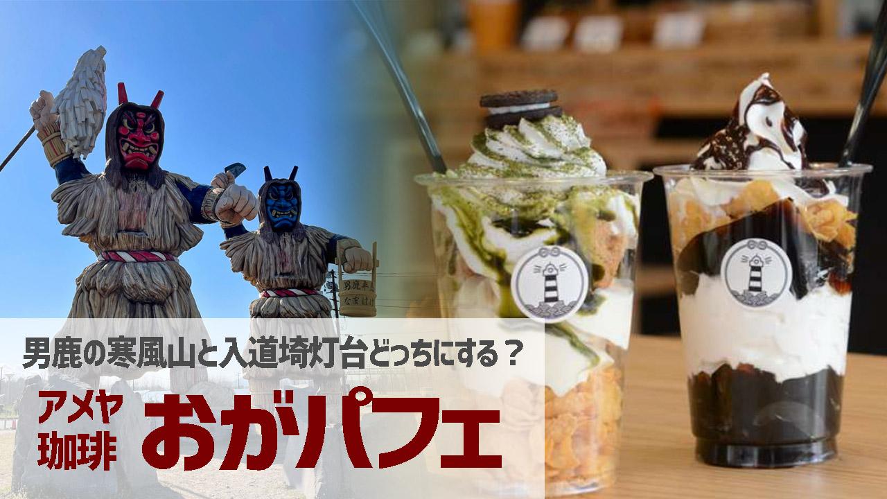 男鹿アメヤ珈琲「おがパフェ」に寒風山登場!入道埼灯台と2種類