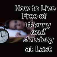 How to Live Free of Worry and Anxiety at Last