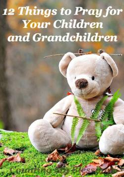 12 Things to Pray for Your Children and Grandchildren