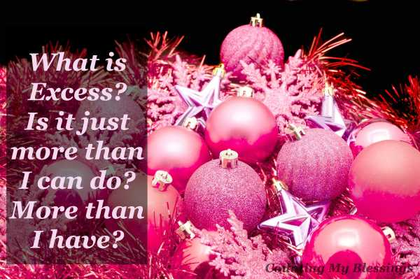 What is excess at Christmas? More than I can do? More than I have or can afford? Let's talk...