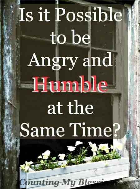 Is it Possible to be Angry and Humble at the Same Time? Yes! There is a long list of things that should make you angry. What you do next is what's important.
