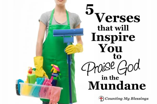 It's hard to stop and praise God in the midst of dirty bathrooms and piles of laundry. These 5 verses will inspire you to praise Him in the mundane.