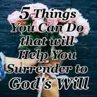 5 Things You Can Do that will Help You Surrender to God's Will
