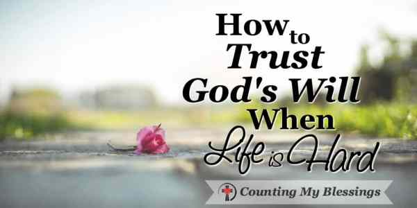 10 Ways to Trust God's will when life is hard and bad things happen. #Seek #BlessingBloggers #CountingMyBlessings