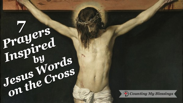 Jesus words on the cross show people forgiveness, compassion, care, humanity, victory, and love. #BlessingBloggers #CountingMyBlessings #Prayer