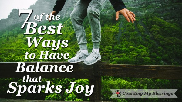 These 7 tips will help you find a balance that sparks joy and enjoy your life more. #CountingMyBlessings #BlessingBloggers