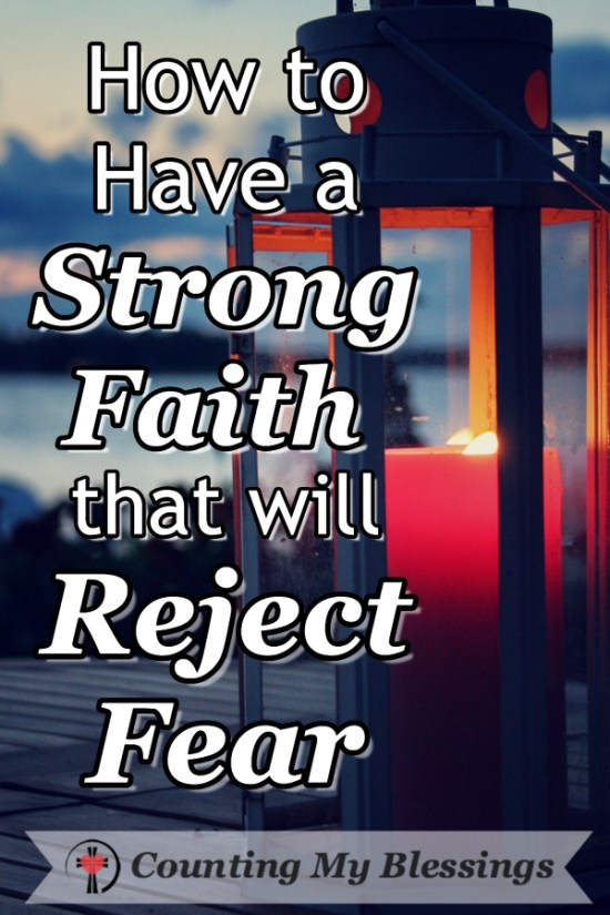 Fear can be overwhelming - but by God's grace, there are things you and I can do to have a strong faith that will reject fear! #Faith #Bible #Blessings #CountingMyBlessings #Strength