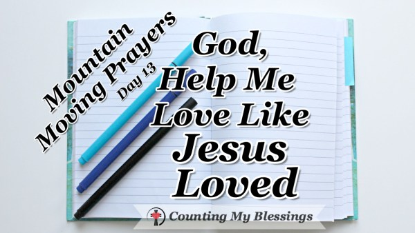 Jesus told His followers to model Him when they loved each other. I need help! I'm praying and asking God to help me love like Jesus loved. #MountainMovingPrayers #BlessingCounter #Prayer #Faith #Bible