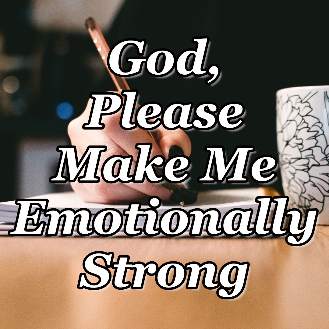 Day 22 - God, Please Make Me Emotionally Strong