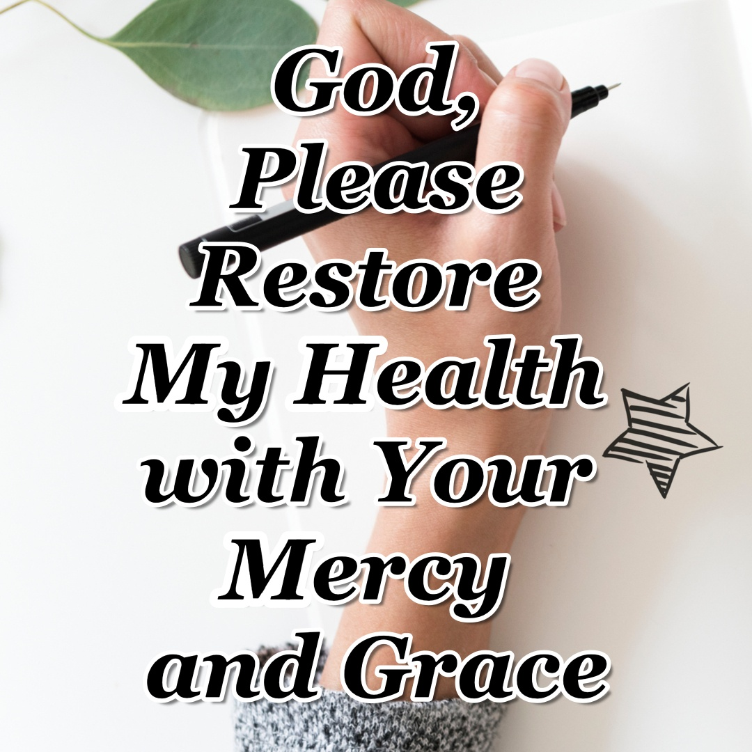 Day 21 - God, Please Restore My Health with Your Mercy and Grace