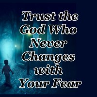 Trust the God Who Never Changes with Your Fear