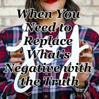 When You Need to Replace What's Negative with the Truth