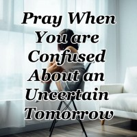 Pray When You are Confused About an Uncertain Tomorrow