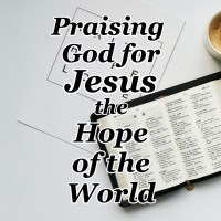 Praising God for Jesus the Hope of the World