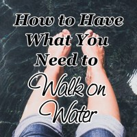 How to Have What You Need to Walk on Water
