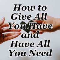 How to Give All You Have and Have All You Need