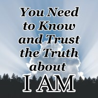 You Need to Know and Trust the Truth about I AM