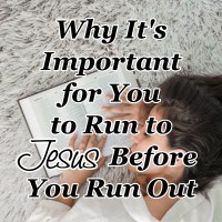 Why It's Important for You to Run to Jesus Before You Run Out