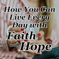 How You Can Live Every Day with Faith and Hope