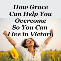How Grace Can Help You Overcome So You Can Live in Victory