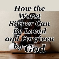 How the Worst Sinner Can Be Loved and Forgiven by God